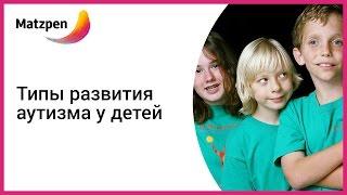 Типы развития аутизма у детей. Детский аутизм (Мацпен, Израиль)