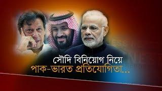সৌদি বিনিয়োগ নিয়ে পাক-ভারত প্রতিযোগিতা | Bangla Business News | Business Report | 2019