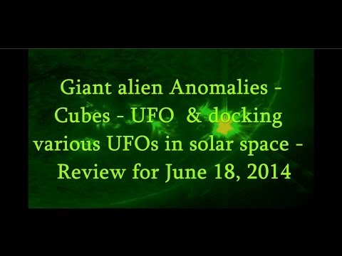 Giant alien Anomalies – Cubes – UFO & docking various UFOs in solar space – Review for June 18, 2014