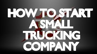 HOW TO START A SMALL TRUCKING CO.- Part 1