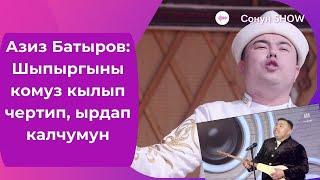 Азиз Батыров: Шыпыргыны комуз кылып чертип, ырдап калчумун / #СОНУНШОУ