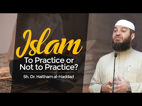 Islam: To Practice or Not to Practice? - Sh. Dr. Haitham al-Haddad
