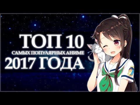 ТОП 10 САМЫХ ПОПУЛЯРНЫХ АНИМЕ 2017 ГОДА (видео)