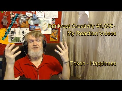 Token - Happiness : Bankrupt Creativity #1,095 My Reaction Videos