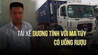 Tài xế container tông chết người dương tính heroin, nồng độ cồn cao