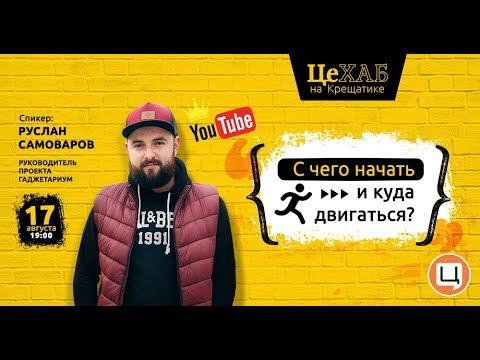 ЦеХАБ: РУСЛАН САМОВАРОВ: YouTube - с чего начать и куда двигаться?