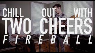 "Chill Out With Two Cheers ""Fireball"""