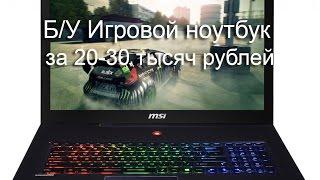 Б/У Игровой ноутбук за 20-30 тысяч рублей