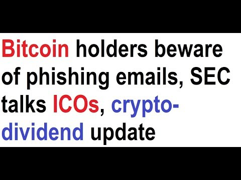 Bitcoin holders beware of phishing emails, SEC talks ICOs, crypto-dividend update video