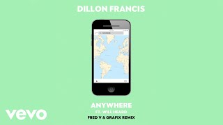 OFFICIAL REMIX  DILLON FRANCIS 'ANYWHERE' FT. WILL HEARD (FRED V & GRAFIX REMIX) SUBSCRIBE TO THE DILLON FRANCIS YOUTUBE CHANNEL - http://dillonfrancis.fm/YouTubeSHOP THE IDGAFOS COLLECTIONWEBSTORE - http://www.idgafos.comAMAZON - http://idgafos.fm/AmazonSTREAM ANYWHERE (FRED V & GRAFIX REMIX) - http://dillonfrancis.fm/AnywhereRmxSPOTIFY - http://dillonfrancis.fm/AnywhereRmxSPAPPLE MUSIC - http://dillonfrancis.fm/AnywhereRmxAMSOUNDCLOUD - http://dillonfrancis.fm/AnywhereRmxSCDOWNLOAD ANYWHERE (FRED V & GRAFIX REMIX):ITUNES - http://dillonfrancis.fm/AnywhereRmxDLAMAZON - http://dillonfrancis.fm/AnywhereRmxAMZNGOOGLE PLAY - http://dillonfrancis.fm/AnywhereRmxGPFOLLOW DILLON FRANCIS:WEBSITE - http://DillonFrancis.comFACEBOOK - http://dillonfrancis.fm/FacebookTWITTER - http://dillonfrancis.fm/TwitterINSTAGRAM - http://dillonfrancis.fm/InstagramSOUNDCLOUD - http://dillonfrancis.fm/SoundCloudFOLLOW WILL HEARD:FACEBOOK - https://www.facebook.com/willheardmusic/TWITTER - https://twitter.com/willheardmusicINSTAGRAM - https://www.instagram.com/willheardmusicFOLLOW FRED V & GRAFIX:FACEBOOK - https://www.facebook.com/pg/fredvgrafixTWITTER - https://twitter.com/fredvgrafixINSTAGRAM - https://www.instagram.com/fredvgrafix/DILLON FRANCIS ON TOUR- http://dillonfrancis.fm/Tour