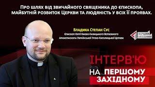 Владика Степан Сус про шлях від звичайного священика до єпископа та майбутній розвиток Церкви