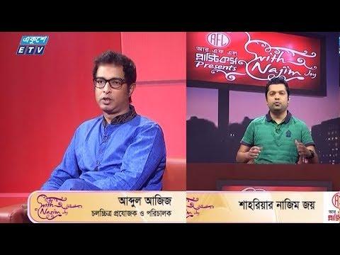 উইথ নাজিম জয় || উপস্থাপক: শাহরিয়ার নাজিম জয় || অতিথি: আব্দুল আজিজ চলচ্চিত্র প্রযোজক ও পরিচালক; মনজুর কাদের জিয়া, বিনোদন সাংবাদিক প্রথম আলো