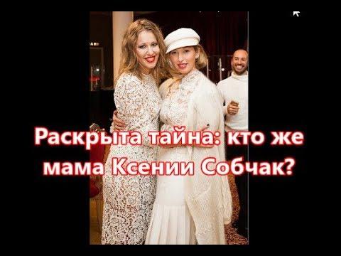 Раскрыта тайна  кто же мама Ксении Собчак