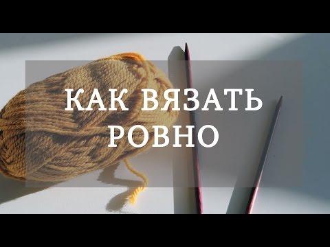 КАК ВЯЗАТЬ РОВНО - DomaVideo.Ru
