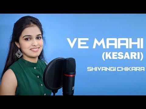 Ve Mahi-Female Version   Cover Song    Kesari   Arijit Singh   Asees Kaur   Shivangi Chikara
