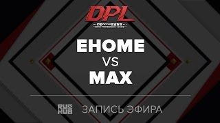 EHOME vs MAX, DPL Class A, game 1 [Tekcac]