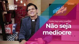 Padre Reginaldo Manzotti - Não Seja Medíocre