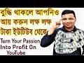 বুদ্ধি থাকলে ইউটিউব এ লক্ষ লক্ষ টাকা আপনার How to turn your passion into profit in YouTube | Bangla