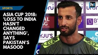 Asia Cup 2018: 'Loss to India hasn't changed anything', says Pakistan's Masood