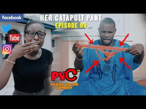 HER CATAPULT PANT Episode 95 (PRAIZE VICTOR COMEDY)