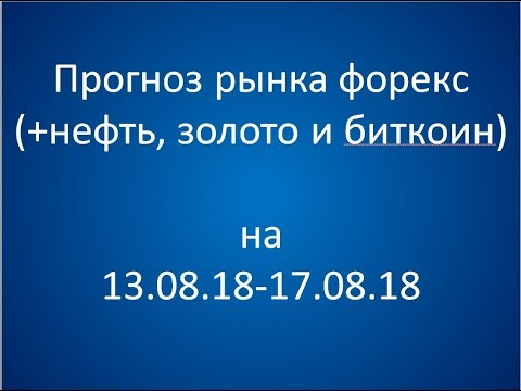 Прогноз рынка форекс на неделю 13.08.18 - 17.08.18. - DomaVideo.Ru