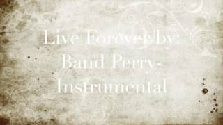 Live Forever by: Band Perry- Instrumental
