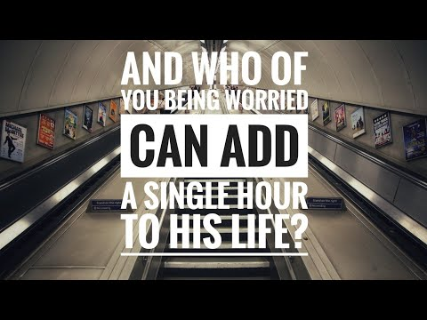 And who of you by being worried can add a single hour to his life?