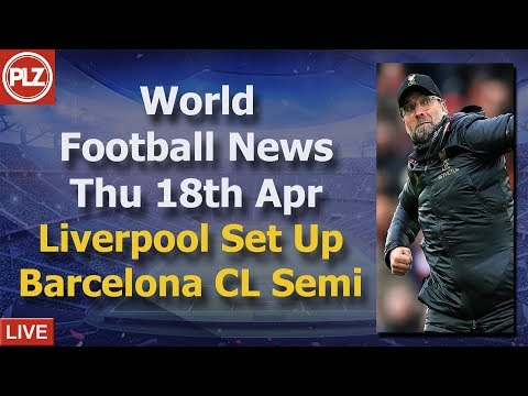 Liverpool Set Up Barcelona Semi Final - Thursday 18th April - PLZ World Football News