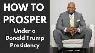 How to Prosper Under Donald Trump Presidency