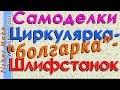 Самоделки. Циркулярная пила - болгарка- шлифовальный станок.