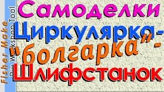 """Самоделки. Циркулярная пила - """"болгарка""""- шлифовальный станок."""