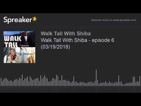 Walk Tall With Shiba - Episode 6 (03/19/2018) (made With Spreaker)
