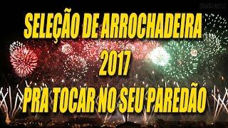 SELEÇÃO DE ARROCHADEIRA 2017 - AS MELHORES MÚSICAS PRA PARE...
