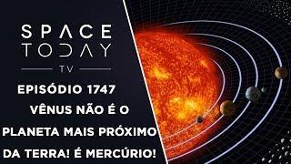 VÊNUS NÃO É O PLANETA MAIS PRÓXIMO DA TERRA!É MERCÚRIO  SPACE TODAY TV EP.1747