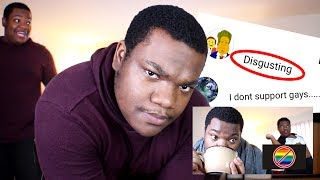 """I react to """"hate"""" comments from my anti-gay ads videoHow gay do you feel today? COMMENT belowSUBSCRIBE FOR MORE: http://tinyurl.com/n9jxdvzSo I decided to read the hate comments from my most popular video on my channel: """"REACTING TO ANTI-GAY COMMERCIALS BECAUSE I'M GAY"""" then talk about my opinion on religion. I honestly don't mean to offend anyone in this video... unless you hate or """"don't believe in"""" gay people. Why should I be tolerant of people that will never be tolerant of me nor see me as a true equal?Check out my other videos!WHY JUJU ON THE BEAT IS EVIL: https://www.youtube.com/watch?v=gmajS...WHY IM BOYCOTTING BEYONCE: https://www.youtube.com/watch?v=t4aLj...REACTING TO ANTI-GAY COMMERCIALS BECAUSE I'M GAY: https://www.youtube.com/watch?v=8BdkHpdLjVY&t=70sFollow My Social-nessTWITTER: https://twitter.com/MachaizelliINSTAGRAM: http://instagram.com/macdoesitTUMBLR: http://macdoesit.tumblr.com/FACEBOOKhttp://facebook.com/MacDoesItI'm a satirical comedic vlogger who creates content that is a cross between """"Intelligently funny"""" and """"an organized hot mess."""" I do pop culture reviews, challenges, storytimes, etc. such as """"Why I'm Boycotting Beyonce"""", """"A Salty Response from Pluto"""", """"If Donald Trump Had Snapchat"""", """"Why JuJu on That Beat is Evil"""" AND MORE!For Business Inquires contact: Amron@bigfra.me"""