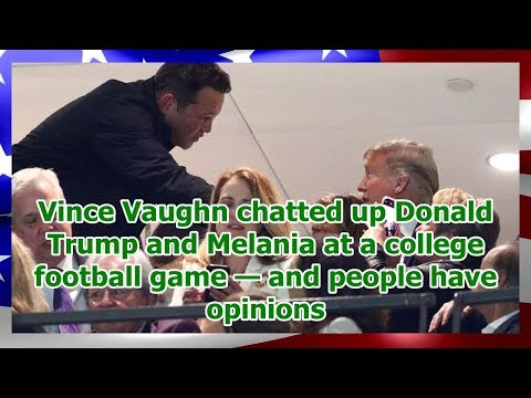Vince Vaughn chatted up Donald Trump and Melania at a college football game — and people have opi...