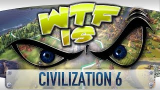 WTF Is... - Civilization 6 ?