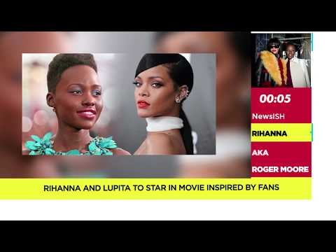 NewsISH | Rihanna and Lupita to star in movie inspired by fans