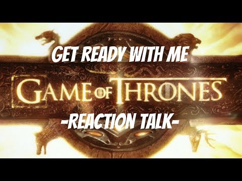 Get Ready With Me || Reaction Talk || Game Of Thrones