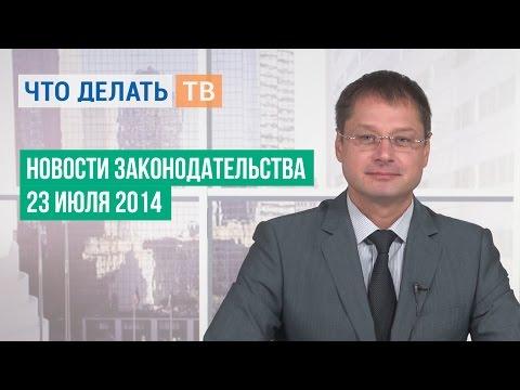 Новости законодательства. 23.07.2014 (видео)
