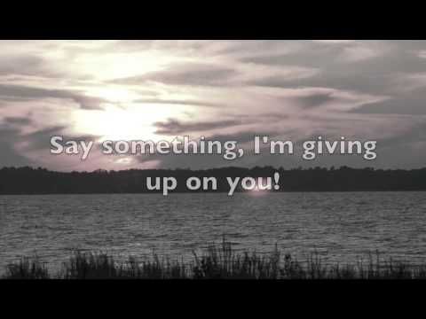 im - Say Something, I'm Giving Up On You with Lyrics By~ A Great Big World Featuring Christina Aguilera As someone who has had to move on (from the loss of a child), don't give up... the next chapter...