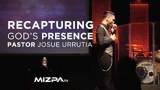 Recapturing Gods Presence- Pastor Josue Urrutia