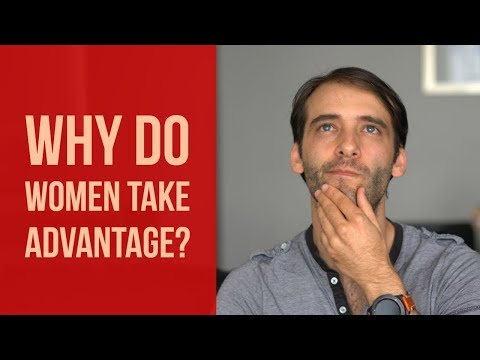 Why Women Take Advantage Of Men... (And How You Can Stop It)