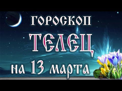 Гороскоп на 13 марта 2018 года Телец. Новолуние через 4 дня