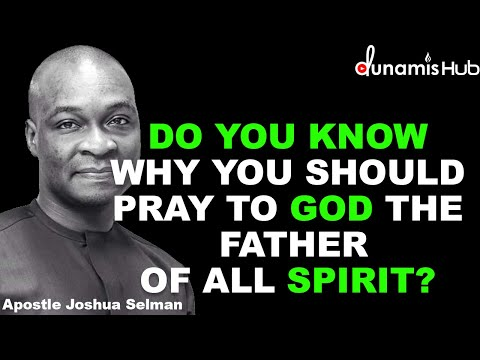 WHY YOU SHOULD PRAY TO THE FATHER OF ALL SPIRIT | APOSTLE JOSHUA SELMAN