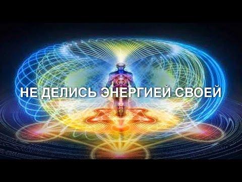 НЕ ДЕЛИСЬ ЭНЕРГИЕЙ СВОЕЙ (видео)