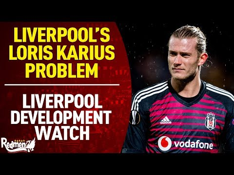 Liverpool's Loris Karius Problem | Liverpool Development Watch
