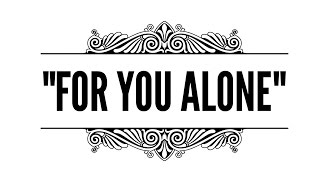 """FOR YOU ALONE"""