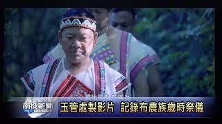 南投新聞 水里玉管處發表布農歲時祭儀影片
