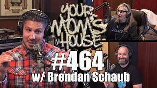 Your Mom's House Podcast - Ep. 464 w/ Brendan Schaub